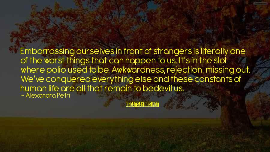 Missing Out Life Sayings By Alexandra Petri: Embarrassing ourselves in front of strangers is literally one of the worst things that can