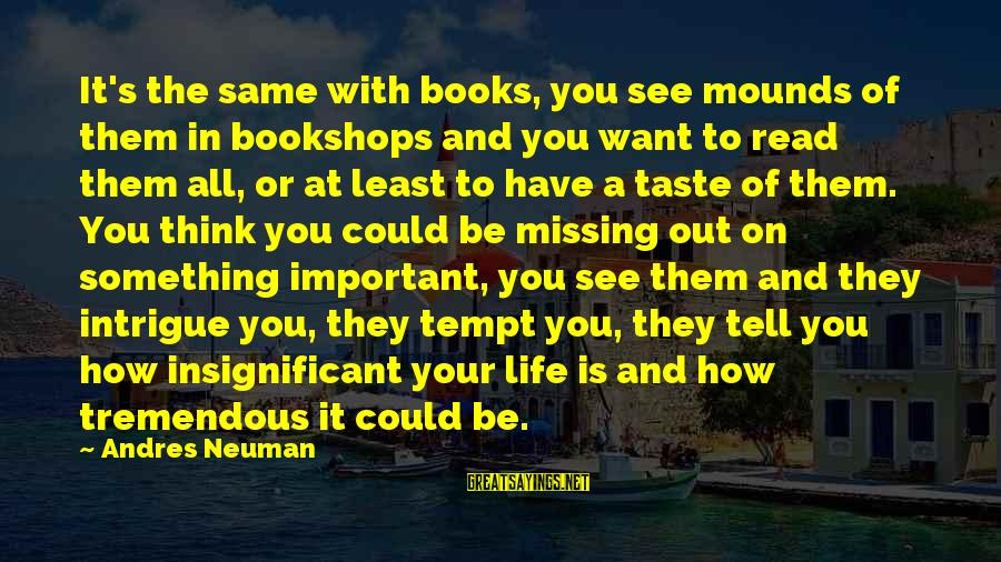 Missing Out Life Sayings By Andres Neuman: It's the same with books, you see mounds of them in bookshops and you want