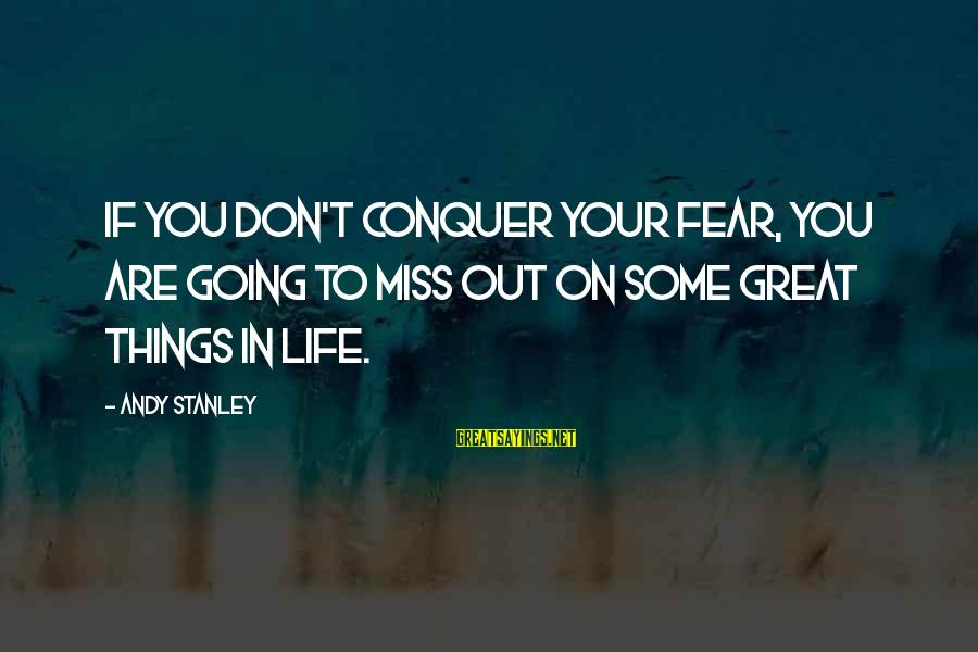 Missing Out Life Sayings By Andy Stanley: If you don't conquer your fear, you are going to miss out on some great