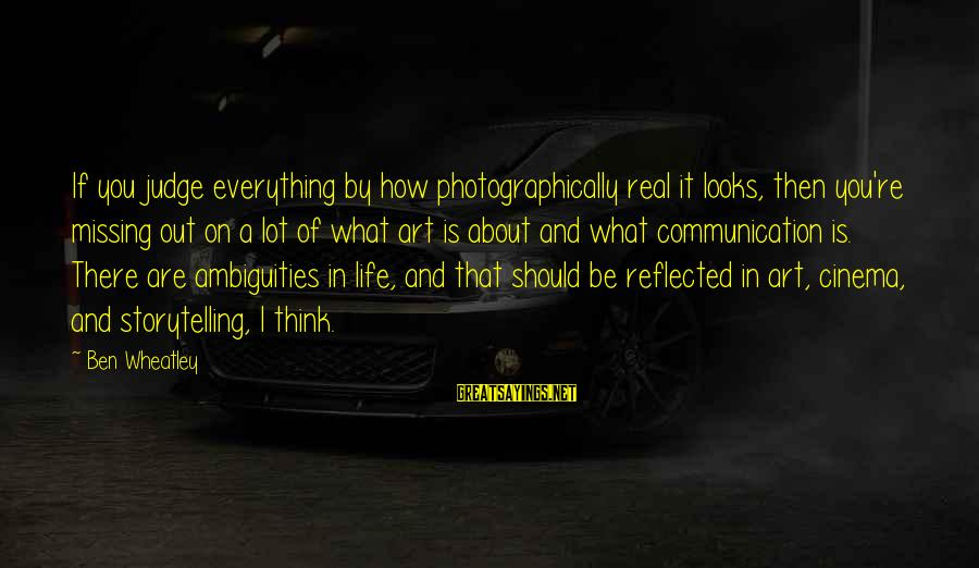 Missing Out Life Sayings By Ben Wheatley: If you judge everything by how photographically real it looks, then you're missing out on