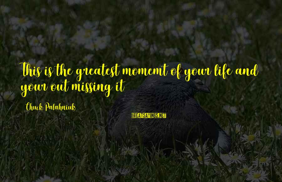 Missing Out Life Sayings By Chuck Palahniuk: This is the greatest momemt of your life and your out missing it