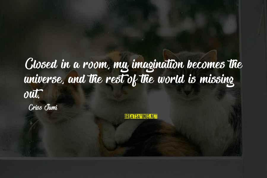 Missing Out Life Sayings By Criss Jami: Closed in a room, my imagination becomes the universe, and the rest of the world