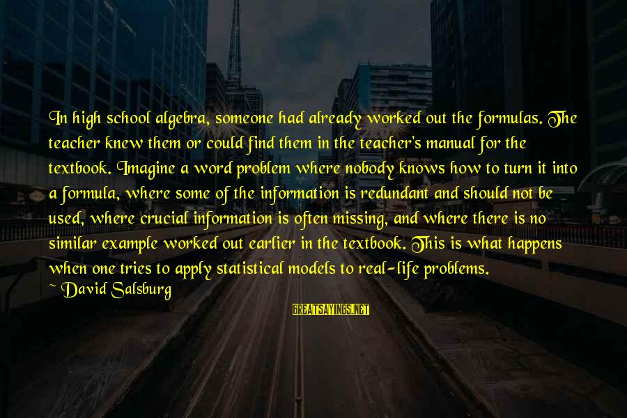 Missing Out Life Sayings By David Salsburg: In high school algebra, someone had already worked out the formulas. The teacher knew them