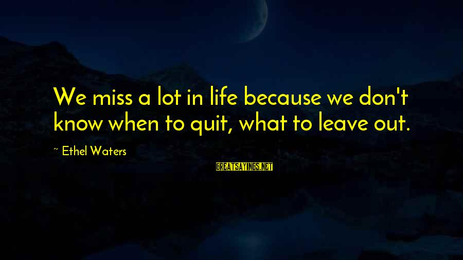Missing Out Life Sayings By Ethel Waters: We miss a lot in life because we don't know when to quit, what to