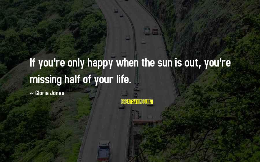 Missing Out Life Sayings By Gloria Jones: If you're only happy when the sun is out, you're missing half of your life.