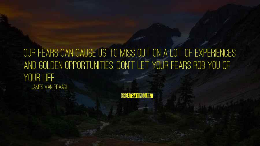 Missing Out Life Sayings By James Van Praagh: Our fears can cause us to miss out on a lot of experiences and golden