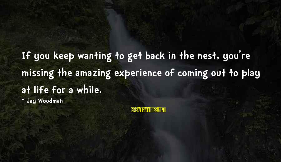 Missing Out Life Sayings By Jay Woodman: If you keep wanting to get back in the nest, you're missing the amazing experience
