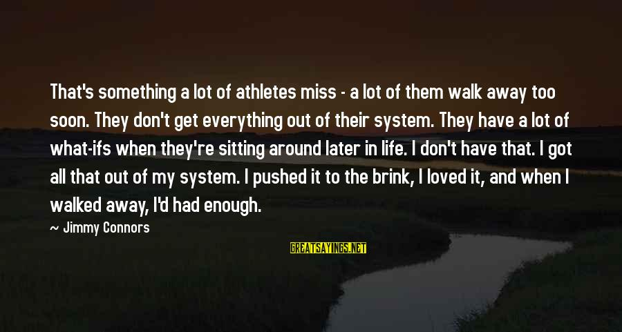 Missing Out Life Sayings By Jimmy Connors: That's something a lot of athletes miss - a lot of them walk away too