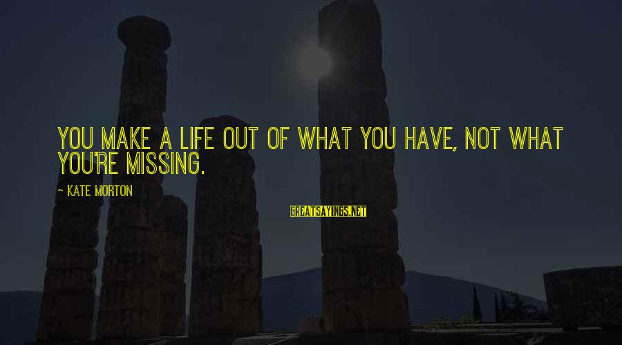 Missing Out Life Sayings By Kate Morton: You make a life out of what you have, not what you're missing.