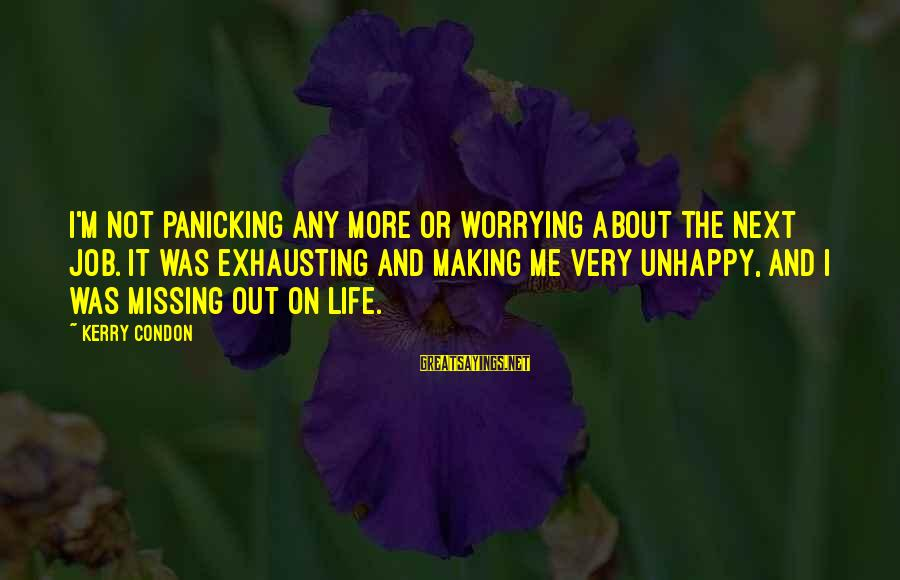 Missing Out Life Sayings By Kerry Condon: I'm not panicking any more or worrying about the next job. It was exhausting and