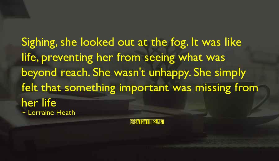 Missing Out Life Sayings By Lorraine Heath: Sighing, she looked out at the fog. It was like life, preventing her from seeing