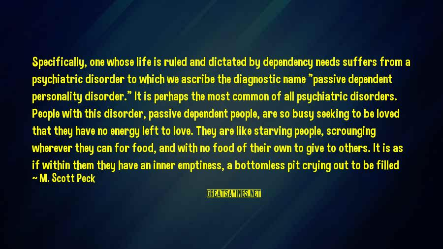 Missing Out Life Sayings By M. Scott Peck: Specifically, one whose life is ruled and dictated by dependency needs suffers from a psychiatric