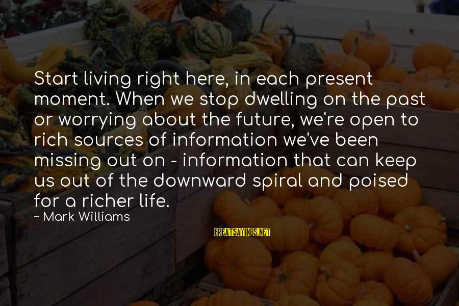 Missing Out Life Sayings By Mark Williams: Start living right here, in each present moment. When we stop dwelling on the past