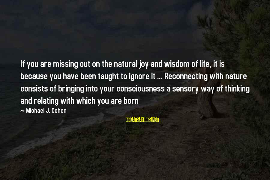 Missing Out Life Sayings By Michael J. Cohen: If you are missing out on the natural joy and wisdom of life, it is
