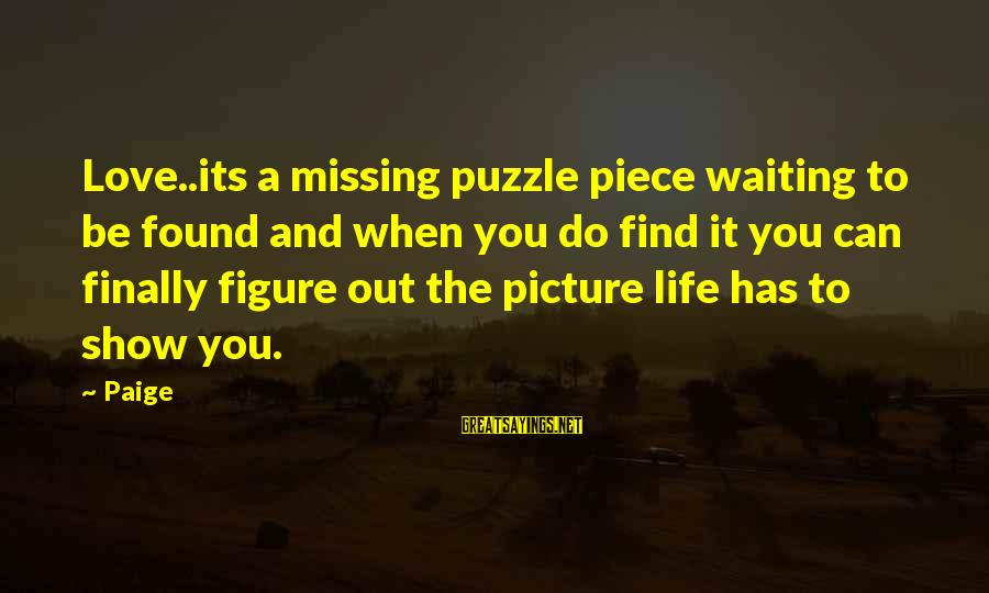 Missing Out Life Sayings By Paige: Love..its a missing puzzle piece waiting to be found and when you do find it