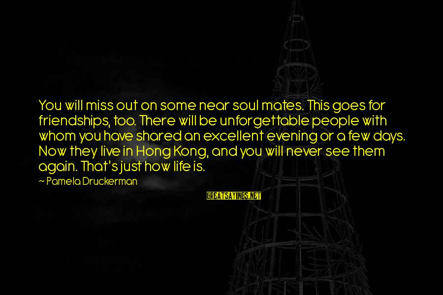 Missing Out Life Sayings By Pamela Druckerman: You will miss out on some near soul mates. This goes for friendships, too. There