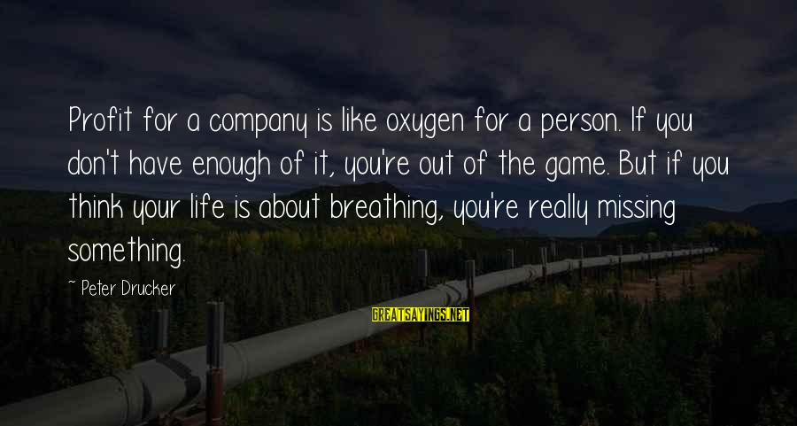 Missing Out Life Sayings By Peter Drucker: Profit for a company is like oxygen for a person. If you don't have enough