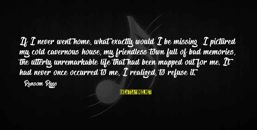 Missing Out Life Sayings By Ransom Riggs: If I never went home, what exactly would I be missing? I pictured my cold