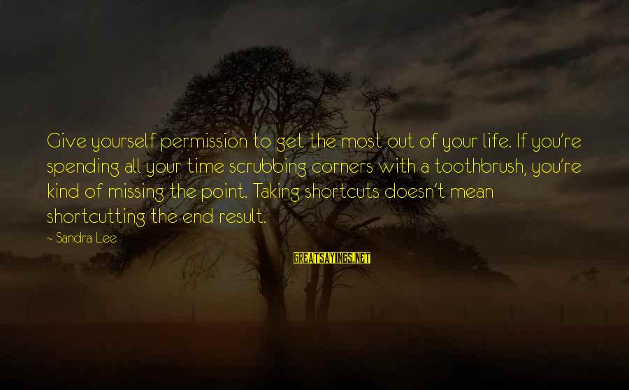 Missing Out Life Sayings By Sandra Lee: Give yourself permission to get the most out of your life. If you're spending all