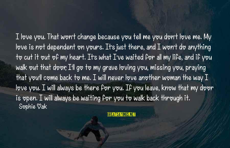 Missing Out Life Sayings By Sophie Oak: I love you. That won't change because you tell me you don't love me. My