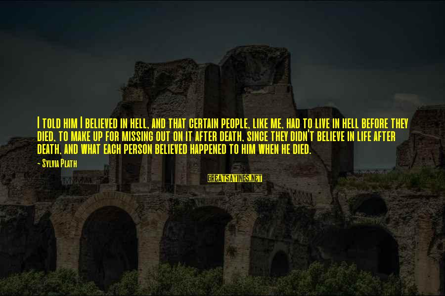 Missing Out Life Sayings By Sylvia Plath: I told him I believed in hell, and that certain people, like me, had to
