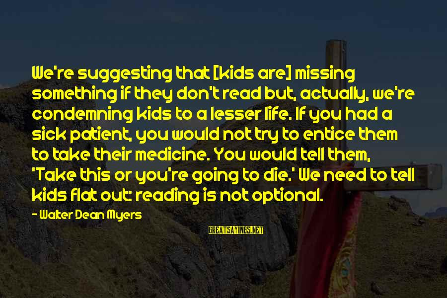 Missing Out Life Sayings By Walter Dean Myers: We're suggesting that [kids are] missing something if they don't read but, actually, we're condemning