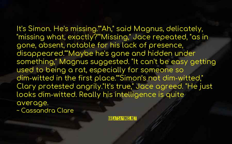 "Missing Someone Or Something Sayings By Cassandra Clare: It's Simon. He's missing.""""Ah,"" said Magnus, delicately, ""missing what, exactly?""""Missing,"" Jace repeated, ""as in gone,"