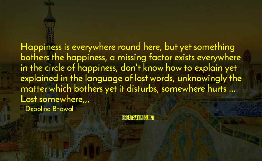 Missing Someone Or Something Sayings By Debolina Bhawal: Happiness is everywhere round here, but yet something bothers the happiness, a missing factor exists