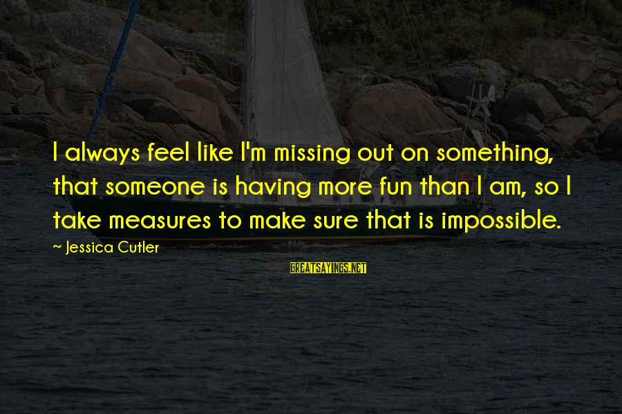 Missing Someone Or Something Sayings By Jessica Cutler: I always feel like I'm missing out on something, that someone is having more fun