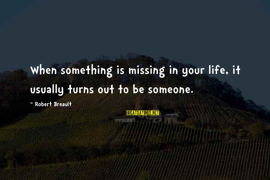 Missing Someone Or Something Sayings By Robert Breault: When something is missing in your life, it usually turns out to be someone.