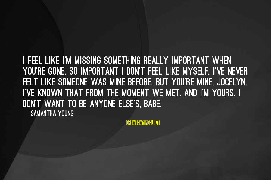 Missing Someone Or Something Sayings By Samantha Young: I feel like I'm missing something really important when you're gone. So important I don't