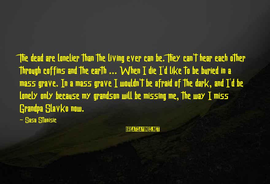 Missing U Grandpa Sayings By Sasa Stanisic: The dead are lonelier than the living ever can be. They can't hear each other