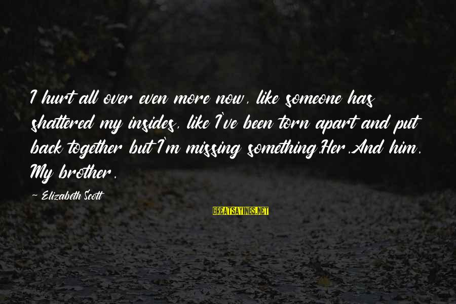 Missing Your Brother Sayings By Elizabeth Scott: I hurt all over even more now, like someone has shattered my insides, like I've