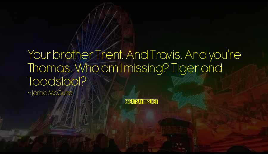 Missing Your Brother Sayings By Jamie McGuire: Your brother Trent. And Travis. And you're Thomas. Who am I missing? Tiger and Toadstool?