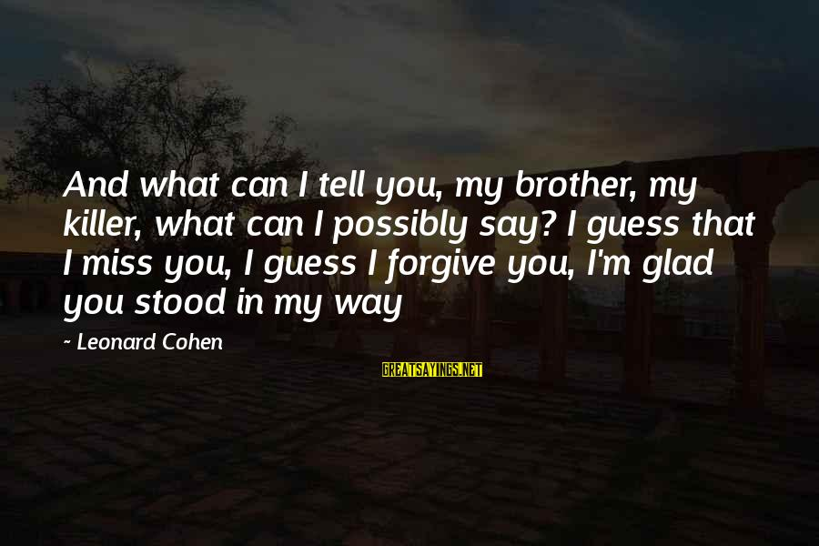 Missing Your Brother Sayings By Leonard Cohen: And what can I tell you, my brother, my killer, what can I possibly say?