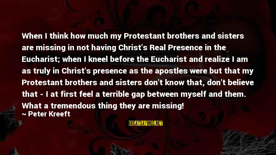 Missing Your Brother Sayings By Peter Kreeft: When I think how much my Protestant brothers and sisters are missing in not having