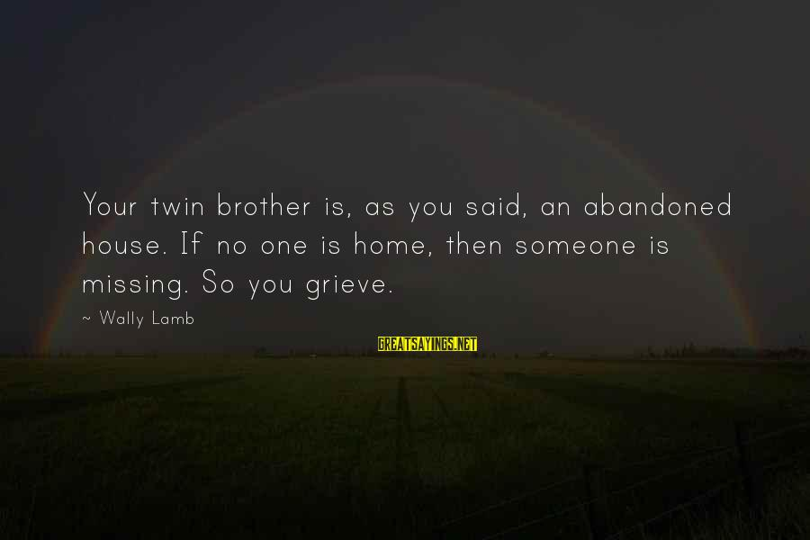 Missing Your Brother Sayings By Wally Lamb: Your twin brother is, as you said, an abandoned house. If no one is home,