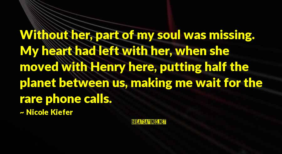 Missing Your Calls Sayings By Nicole Kiefer: Without her, part of my soul was missing. My heart had left with her, when