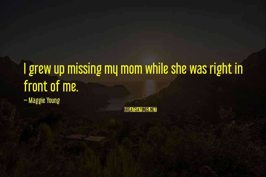 Missing Your Mom Sayings By Maggie Young: I grew up missing my mom while she was right in front of me.