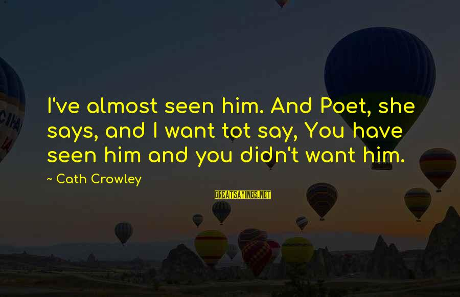 Missunderstand Sayings By Cath Crowley: I've almost seen him. And Poet, she says, and I want tot say, You have