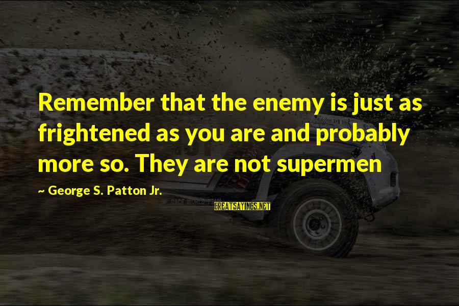 Missunderstand Sayings By George S. Patton Jr.: Remember that the enemy is just as frightened as you are and probably more so.