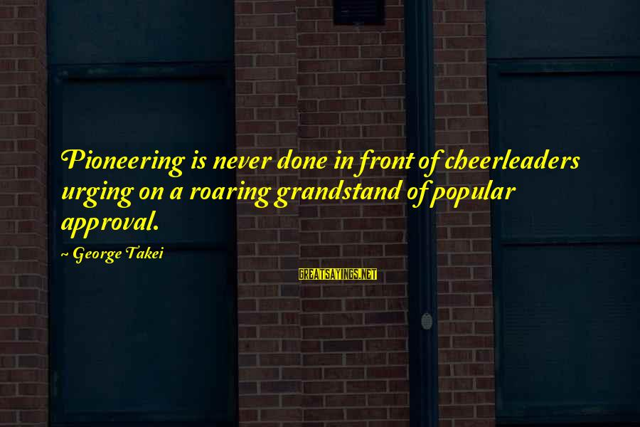 Missunderstand Sayings By George Takei: Pioneering is never done in front of cheerleaders urging on a roaring grandstand of popular