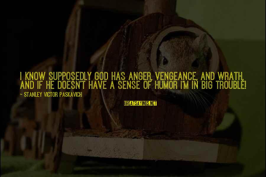 Missunderstand Sayings By Stanley Victor Paskavich: I know supposedly God has anger, vengeance, and wrath, and if he doesn't have a