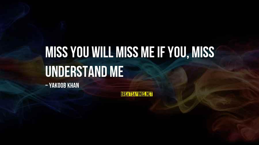 Missunderstand Sayings By Yakoob Khan: MISS YOU WILL MISS ME IF YOU, MISS UNDERSTAND ME