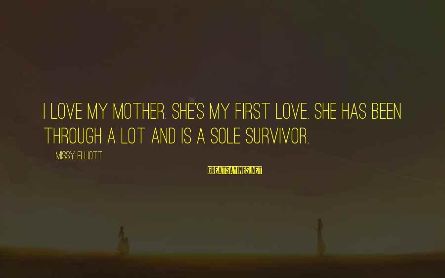 Missy Elliott Sayings By Missy Elliott: I love my mother. She's my first love. She has been through a lot and
