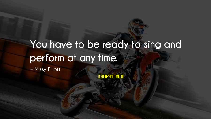 Missy Elliott Sayings By Missy Elliott: You have to be ready to sing and perform at any time.