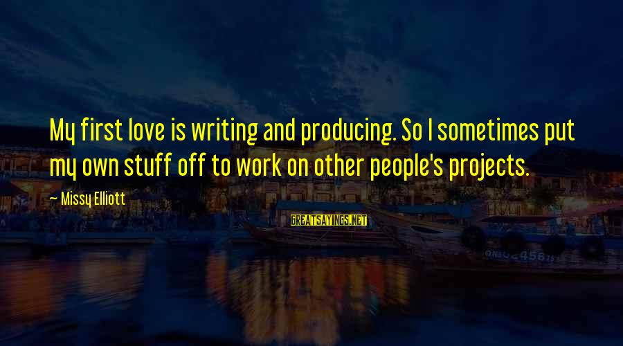 Missy Elliott Sayings By Missy Elliott: My first love is writing and producing. So I sometimes put my own stuff off