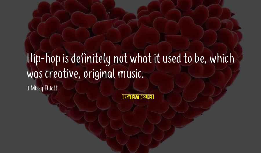 Missy Elliott Sayings By Missy Elliott: Hip-hop is definitely not what it used to be, which was creative, original music.