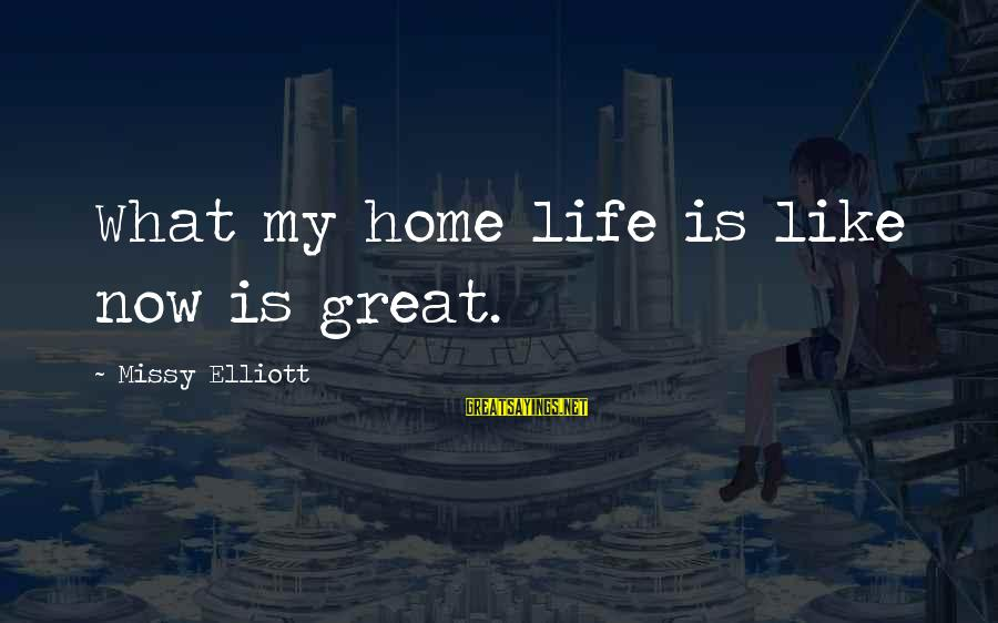 Missy Elliott Sayings By Missy Elliott: What my home life is like now is great.