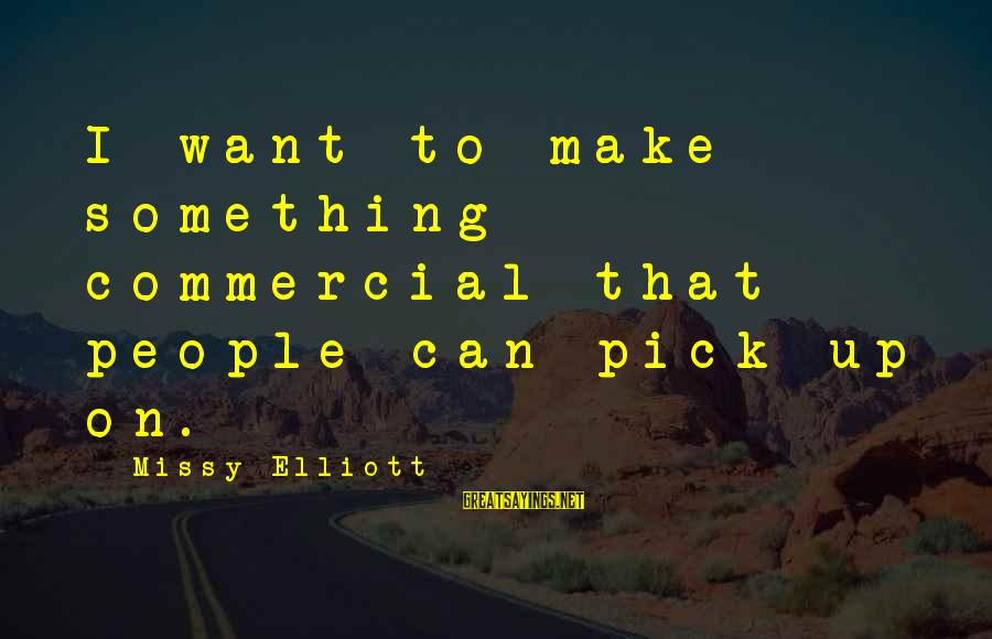 Missy Elliott Sayings By Missy Elliott: I want to make something commercial that people can pick up on.